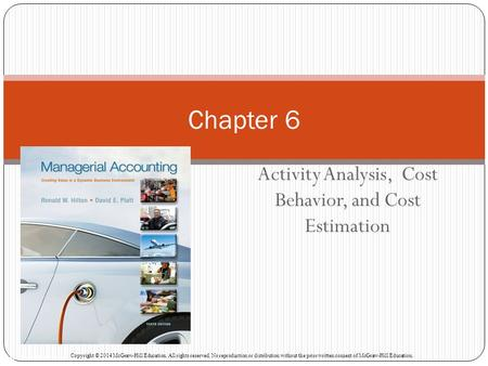 Activity Analysis, Cost Behavior, and Cost Estimation Chapter 6 McGraw-Hill/Irwin Copyright © 2014 McGraw-Hill Education. All rights reserved. No reproduction.