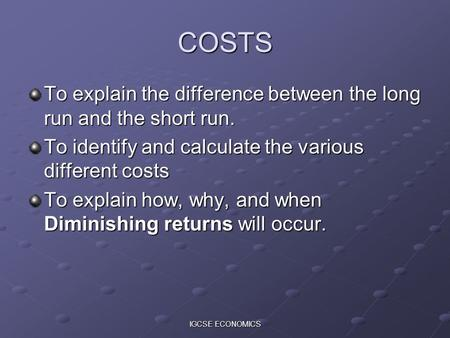 IGCSE ECONOMICS COSTS To explain the difference between the long run and the short run. To identify and calculate the various different costs To explain.