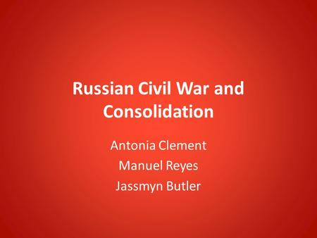 Russian Civil War and Consolidation Antonia Clement Manuel Reyes Jassmyn Butler.