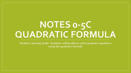 NOTES 0-5C QUADRATIC FORMULA Student Learning Goals: Students will be able to solve quadratic equations using the quadratic formula.