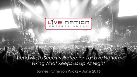 Trend Micro Security Protections at Live Nation: Fixing What Keeps Us Up At Night James Patterson Wicks – June 2016.