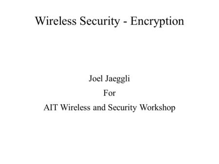 Wireless Security - Encryption Joel Jaeggli For AIT Wireless and Security Workshop.