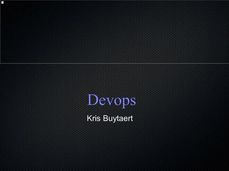 "Devops Kris Buytaert. ● I used to be a Dev, ● Then Became an Op ● Senior Linux and Open Source ● ""Infrastructure Architect"" ● Building."