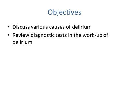 Objectives Discuss various causes of delirium Review diagnostic tests in the work-up of delirium.