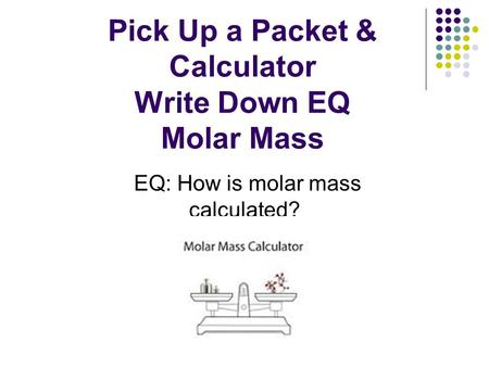 Pick Up a Packet & Calculator Write Down EQ Molar Mass EQ: How is molar mass calculated?