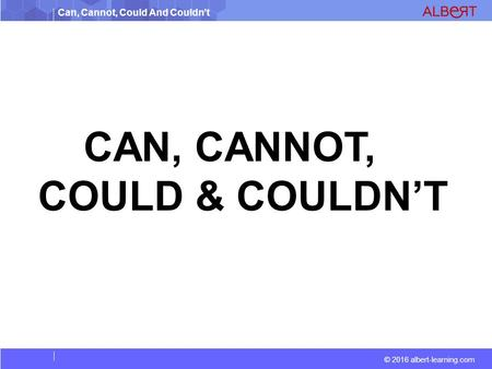 Can, Cannot, Could And Couldn't © 2016 albert-learning.com CAN, CANNOT, COULD & COULDN'T.