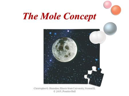Christopher G. Hamaker, Illinois State University, Normal IL © 2005, Prentice Hall The Mole Concept.