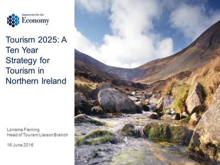 Tourism 2025: A Ten Year Strategy for Tourism in Northern Ireland Lorraine Fleming Head of Tourism Liaison Branch 16 June 2016.