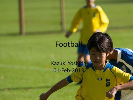 Football Kazuki Yoshida 01-Feb-2013. Content: 1. What is football 2. Rule 3. professional league 4. Star players 5. My own experience.