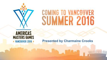 "Presented by Charmaine Crooks. Gregor Robertson, Mayor of Vancouver: ""The opportunity to host the 2016 Americas Masters Games builds on Vancouver's."