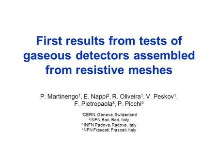 First results from tests of gaseous detectors assembled from resistive meshes P. Martinengo 1, E. Nappi 2, R. Oliveira 1, V. Peskov 1, F. Pietropaola 3,
