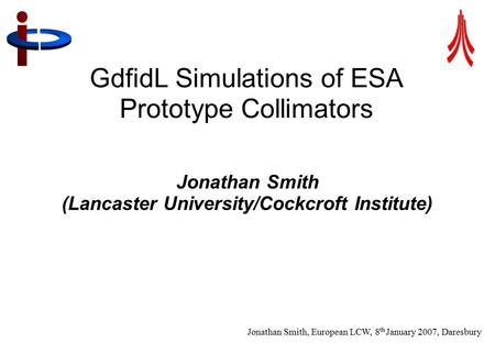 Jonathan Smith, European LCW, 8 th January 2007, Daresbury 1 GdfidL Simulations of ESA Prototype Collimators Jonathan Smith (Lancaster University/Cockcroft.