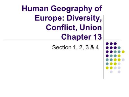 Human Geography of Europe: Diversity, Conflict, Union Chapter 13 Section 1, 2, 3 & 4.