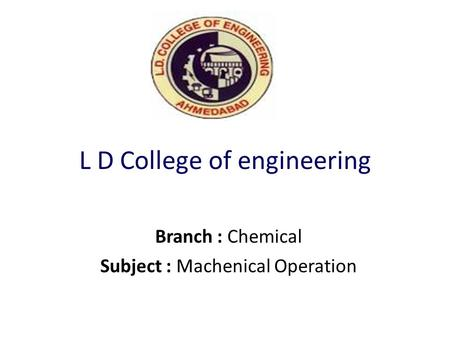 L D College of engineering Branch : Chemical Subject : Machenical Operation.