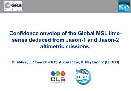 Confidence envelop of the Global MSL time- series deduced from Jason-1 and Jason-2 altimetric missions. M. Ablain, L. Zawadzki (CLS), A. Cazenave, B. Meyssignac.