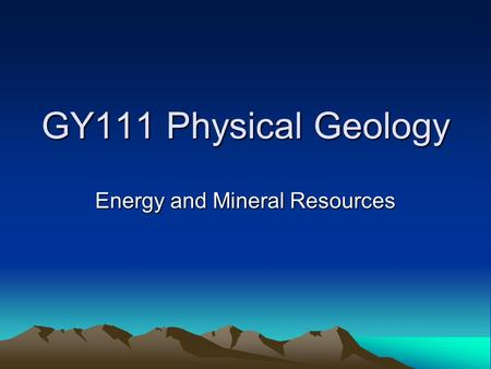 GY111 Physical Geology Energy and Mineral Resources.