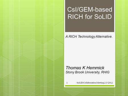 CsI/GEM-based RICH for SoLID A RICH Technology Alternative. SoLID Collaboration Meeting 2/3/20121 Thomas K Hemmick Stony Brook University, RHIG.