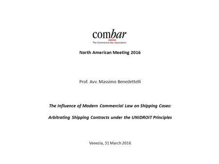 COMBAR North American Meeting 2016 Prof. Avv. Massimo Benedettelli The Influence of Modern Commercial Law on Shipping Cases: Arbitrating Shipping Contracts.