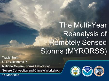 Travis Smith U. Of Oklahoma & National Severe Storms Laboratory Severe Convection and Climate Workshop 14 Mar 2013 The Multi-Year Reanalysis of Remotely.