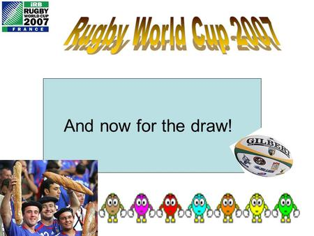 And now for the draw! Each person in the class is about to be given a different country to support for the 2007 Rugby World Cup. If your team get beaten,
