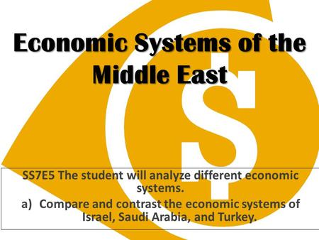 Economic Systems of the Middle East SS7E5 The student will analyze different economic systems. a)Compare and contrast the economic systems of Israel, Saudi.