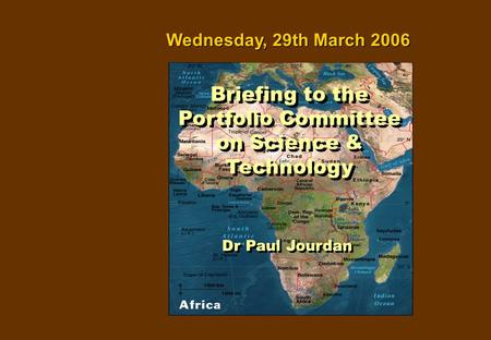 Dr Paul Jourdan Wednesday, 29th March 2006 Briefing to the Portfolio Committee on Science & Technology.