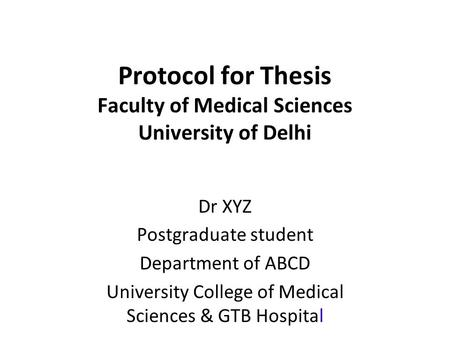 Protocol for Thesis Faculty of Medical Sciences University of Delhi Dr XYZ Postgraduate student Department of ABCD University College of Medical Sciences.