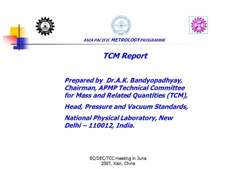 EC/DEC/TCC meeting in June 2007, Xian, China ASIA PACIFIC METROLOGY PROGRAMME TCM Report Prepared by Dr.A.K. Bandyopadhyay, Chairman, APMP Technical Committee.