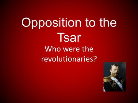 Opposition to the Tsar Who were the revolutionaries?