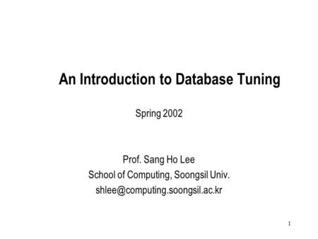 1 An Introduction to Database Tuning Spring 2002 Prof. Sang Ho Lee School of Computing, Soongsil Univ.