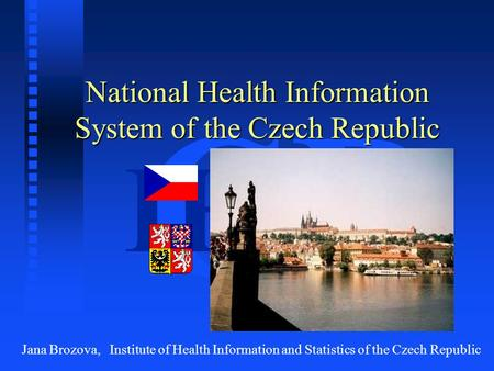 CR IHIS National Health Information System of the Czech Republic Jana Brozova, Institute of Health Information and Statistics of the Czech Republic.