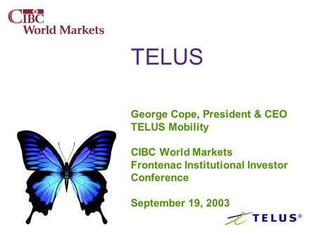 TELUS George Cope, President & CEO TELUS Mobility CIBC World Markets Frontenac Institutional Investor Conference September 19, 2003.