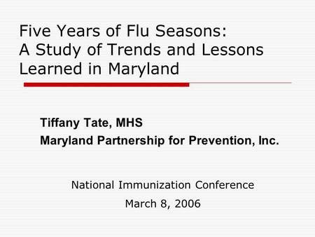 Five Years of Flu Seasons: A Study of Trends and Lessons Learned in Maryland Tiffany Tate, MHS Maryland Partnership for Prevention, Inc. National Immunization.