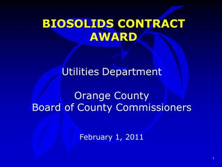 1 BIOSOLIDS CONTRACT AWARD Utilities Department Orange County Board of County Commissioners February 1, 2011.