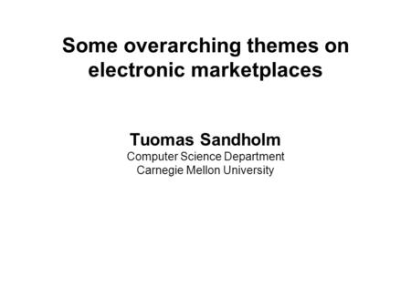 Some overarching themes on electronic marketplaces Tuomas Sandholm Computer Science Department Carnegie Mellon University.