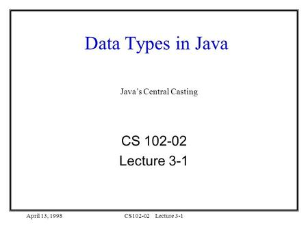 April 13, 1998CS102-02Lecture 3-1 Data Types in Java CS 102-02 Lecture 3-1 Java's Central Casting.