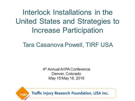Interlock Installations in the United States and Strategies to Increase Participation 4 th Annual AIIPA Conference Denver, Colorado May 15 - May 18, 2016.