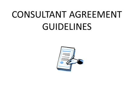 CONSULTANT AGREEMENT GUIDELINES. CONSULTANT AGREEMENTS FREQUENTLY ASKED QUESTIONS  Who is a consultant? A consultant is a person who performs a service.