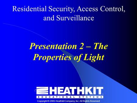 Residential Security, Access Control, and Surveillance Copyright © 2005 Heathkit Company, Inc. All Rights Reserved Presentation 2 – The Properties of Light.