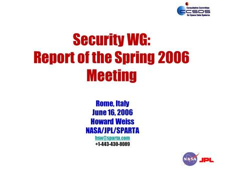 Security WG: Report of the Spring 2006 Meeting Rome, Italy June 16, 2006 Howard Weiss NASA/JPL/SPARTA +1-443-430-8089.