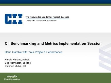 CII Benchmarking and Metrics Implementation Session Don't Gamble with Your Project's Performance Harold Helland, Abbott Bob Herrington, Jacobs Stephen.
