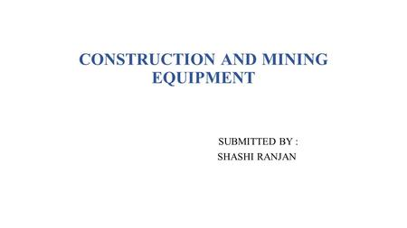 CONSTRUCTION AND MINING EQUIPMENT SUBMITTED BY : SHASHI RANJAN.
