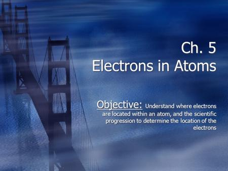 Ch. 5 Electrons in Atoms Objective: Understand where electrons are located within an atom, and the scientific progression to determine the location of.
