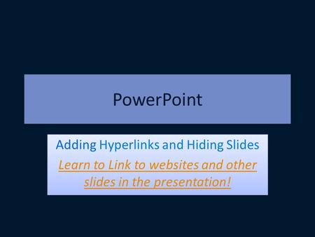PowerPoint Adding Hyperlinks and Hiding Slides Learn to Link to websites and other slides in the presentation! Adding Hyperlinks and Hiding Slides Learn.