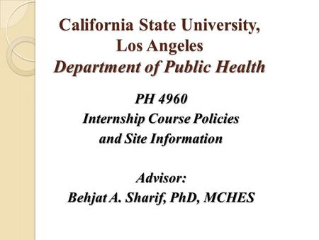 California State University, Los Angeles Department of Public Health PH 4960 Internship Course Policies and Site Information Advisor: Behjat A. Sharif,