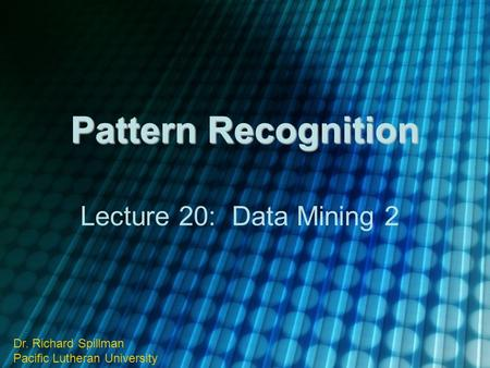 Pattern Recognition Lecture 20: Data Mining 2 Dr. Richard Spillman Pacific Lutheran University.