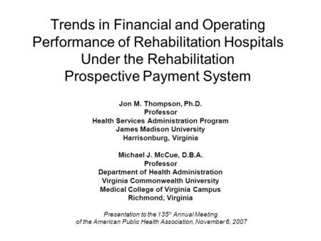 Trends in Financial and Operating Performance of Rehabilitation Hospitals Under the Rehabilitation Prospective Payment System Jon M. Thompson, Ph.D. Professor.