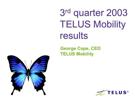 3 rd quarter 2003 TELUS Mobility results George Cope, CEO TELUS Mobility.