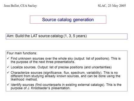 Source catalog generation Aim: Build the LAT source catalog (1, 3, 5 years) Jean Ballet, CEA SaclaySLAC, 23 May 2005 Four main functions: Find unknown.
