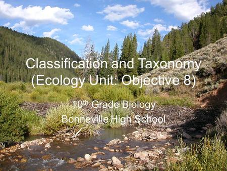 Classification and Taxonomy (Ecology Unit: Objective 8) 10 th Grade Biology Bonneville High School.